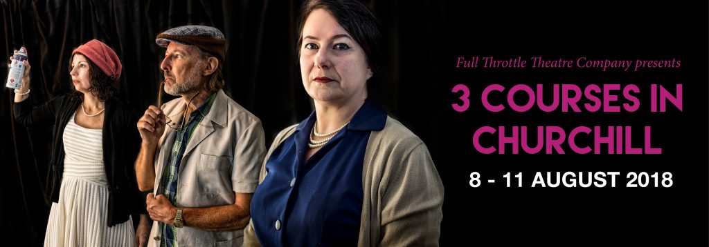 Full Throttle Theatre Company presents: 3 Courses in Churchill - 8 - 11 August 2018