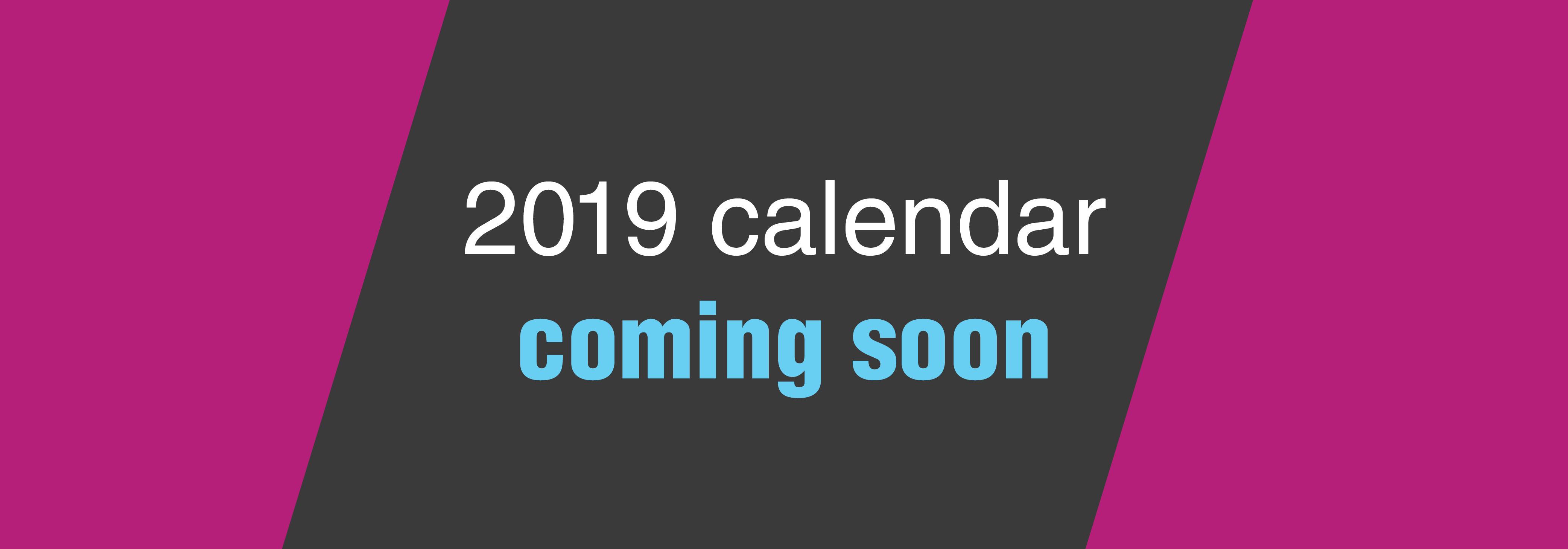 2019 calendar - coming soon
